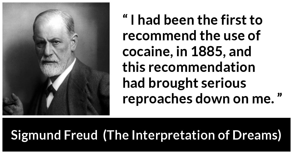 "Sigmund Freud about drugs (""The Interpretation of Dreams"", 1899) - I had been the first to recommend the use of cocaine, in 1885, and this recommendation had brought serious reproaches down on me."