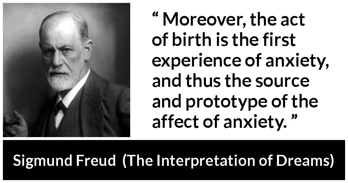 "Sigmund Freud about experience (""The Interpretation of Dreams"", 1899) - Moreover, the act of birth is the first experience of anxiety, and thus the source and prototype of the affect of anxiety."