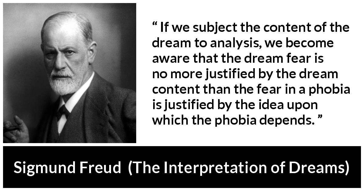 Sigmund Freud quote about fear from The Interpretation of Dreams (1899) - If we subject the content of the dream to analysis, we become aware that the dream fear is no more justified by the dream content than the fear in a phobia is justified by the idea upon which the phobia depends.