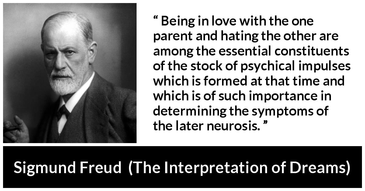 "Sigmund Freud about love (""The Interpretation of Dreams"", 1899) - Being in love with the one parent and hating the other are among the essential constituents of the stock of psychical impulses which is formed at that time and which is of such importance in determining the symptoms of the later neurosis."