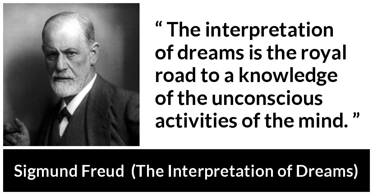 Sigmund Freud quote about mind from The Interpretation of Dreams (1899) - The interpretation of dreams is the royal road to a knowledge of the unconscious activities of the mind.