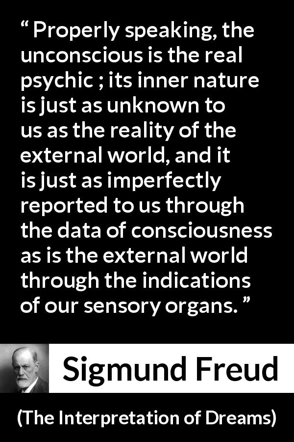 "Sigmund Freud about reality (""The Interpretation of Dreams"", 1899) - Properly speaking, the unconscious is the real psychic ; its inner nature is just as unknown to us as the reality of the external world, and it is just as imperfectly reported to us through the data of consciousness as is the external world through the indications of our sensory organs."