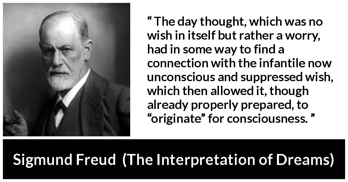 "Sigmund Freud about thought (""The Interpretation of Dreams"", 1899) - The day thought, which was no wish in itself but rather a worry, had in some way to find a connection with the infantile now unconscious and suppressed wish, which then allowed it, though already properly prepared, to ""originate"" for consciousness."