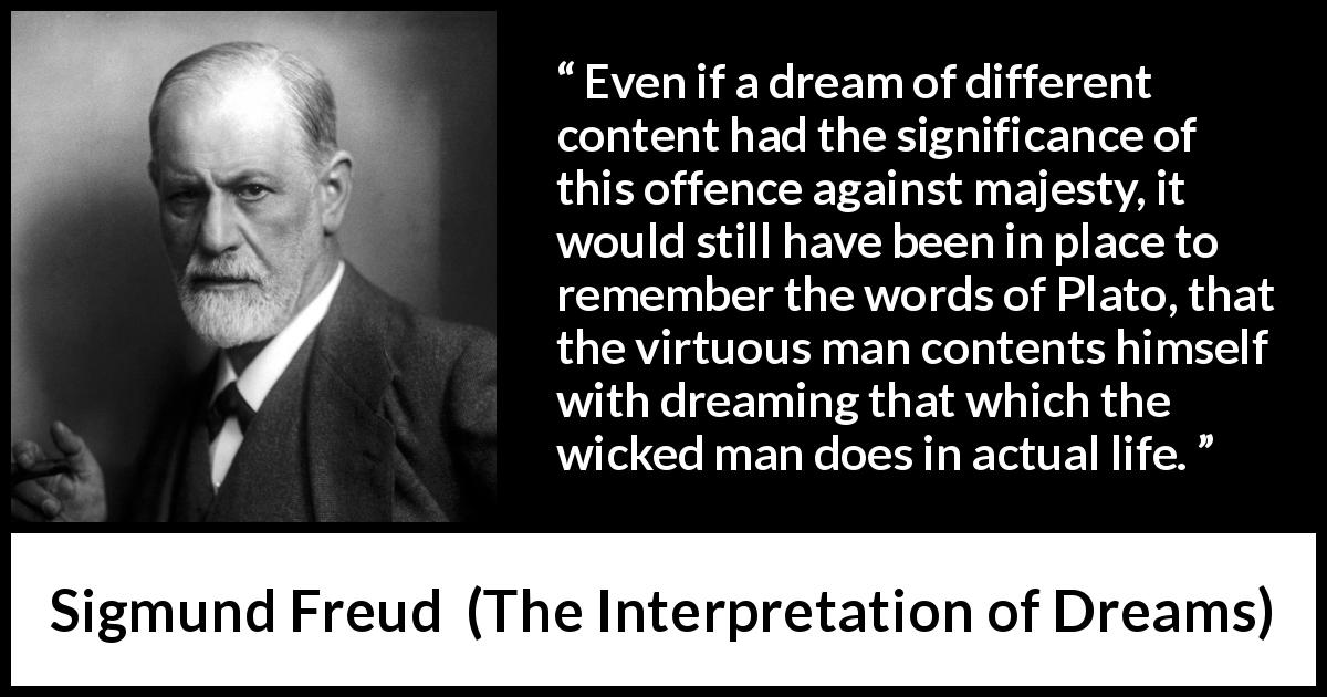Sigmund Freud quote about virtue from The Interpretation of Dreams (1899) - Even if a dream of different content had the significance of this offence against majesty, it would still have been in place to remember the words of Plato, that the virtuous man contents himself with dreaming that which the wicked man does in actual life.