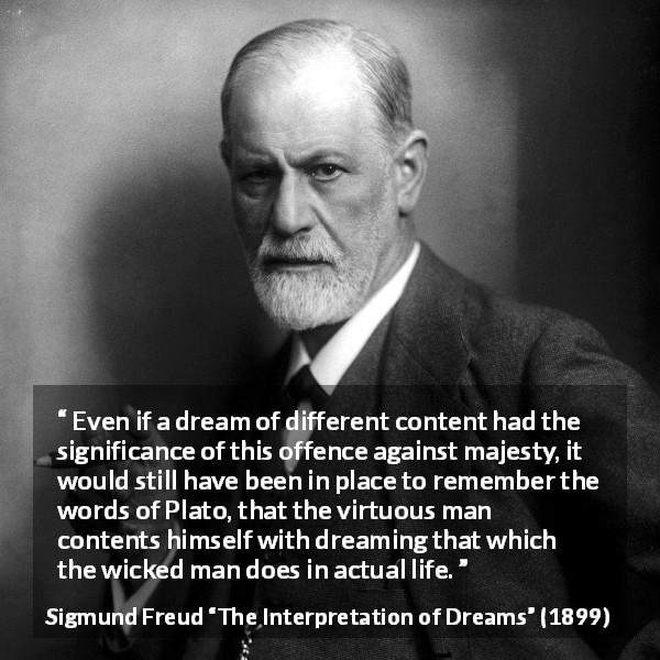 "Sigmund Freud about virtue (""The Interpretation of Dreams"", 1899) - Even if a dream of different content had the significance of this offence against majesty, it would still have been in place to remember the words of Plato, that the virtuous man contents himself with dreaming that which the wicked man does in actual life."