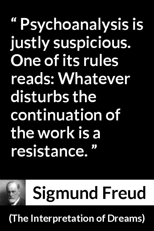 Sigmund Freud - The Interpretation of Dreams - Psychoanalysis is justly suspicious. One of its rules reads: Whatever disturbs the continuation of the work is a resistance.