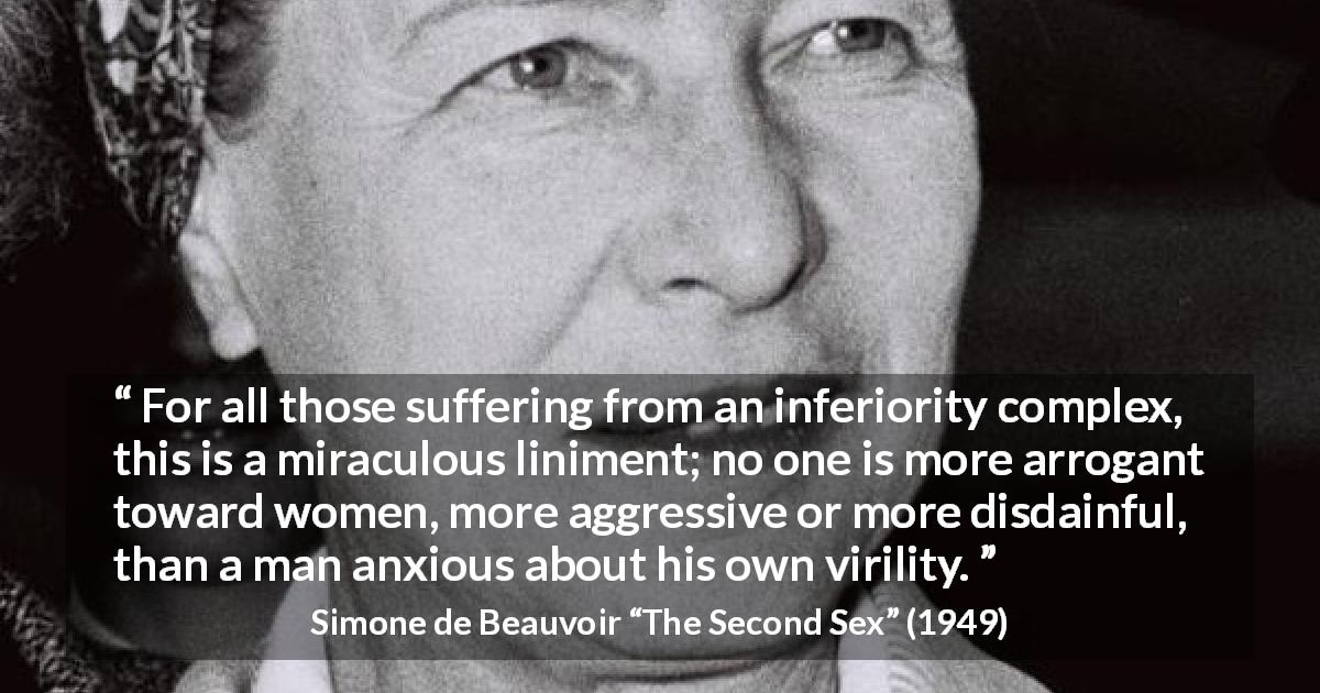 "Simone de Beauvoir about arrogance (""The Second Sex"", 1949) - For all those suffering from an inferiority complex, this is a miraculous liniment; no one is more arrogant toward women, more aggressive or more disdainful, than a man anxious about his own virility."