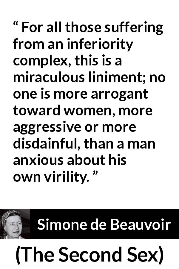 Simone de Beauvoir - The Second Sex - For all those suffering from an inferiority complex, this is a miraculous liniment; no one is more arrogant toward women, more aggressive or more disdainful, than a man anxious about his own virility.