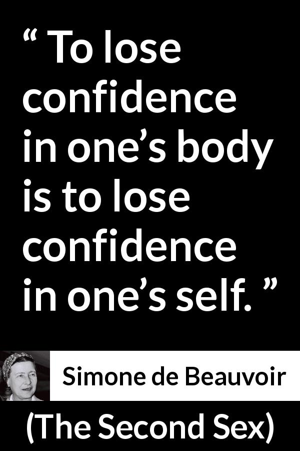 "Simone de Beauvoir about body (""The Second Sex"", 1949) - To lose confidence in one's body is to lose confidence in one's self."