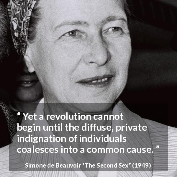 "Simone de Beauvoir about cause (""The Second Sex"", 1949) - Yet a revolution cannot begin until the diffuse, private indignation of individuals coalesces into a common cause."