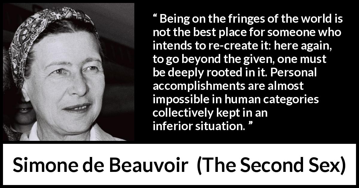 Simone de Beauvoir - The Second Sex - Being on the fringes of the world is not the best place for someone who intends to re-create it: here again, to go beyond the given, one must be deeply rooted in it. Personal accomplishments are almost impossible in human categories collectively kept in an inferior situation.