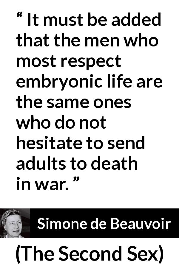 "Simone de Beauvoir about death (""The Second Sex"", 1949) - It must be added that the men who most respect embryonic life are the same ones who do not hesitate to send adults to death in war."