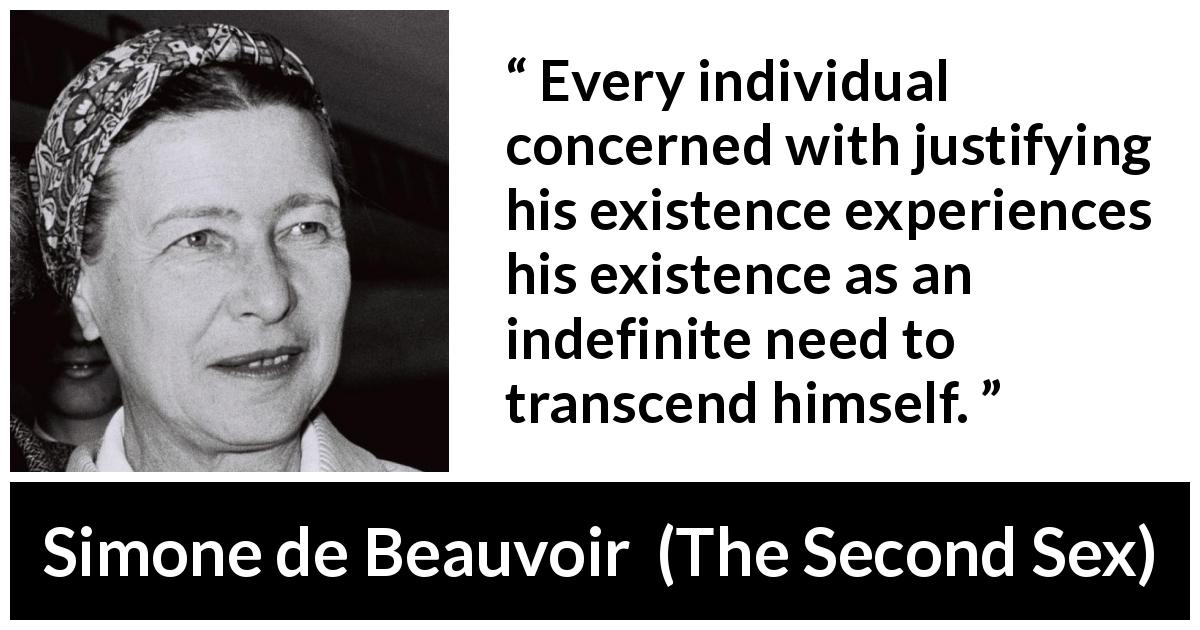 "Simone de Beauvoir about existence (""The Second Sex"", 1949) - Every individual concerned with justifying his existence experiences his existence as an indefinite need to transcend himself."