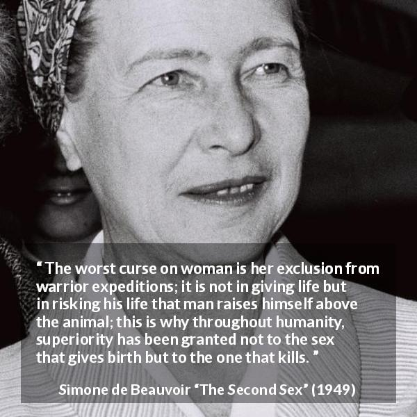 Simone de Beauvoir quote about killing from The Second Sex (1949) - The worst curse on woman is her exclusion from warrior expeditions; it is not in giving life but in risking his life that man raises himself above the animal; this is why throughout humanity, superiority has been granted not to the sex that gives birth but to the one that kills.