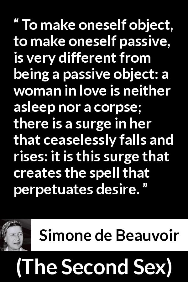 "Simone de Beauvoir about love (""The Second Sex"", 1949) - To make oneself object, to make oneself passive, is very different from being a passive object: a woman in love is neither asleep nor a corpse; there is a surge in her that ceaselessly falls and rises: it is this surge that creates the spell that perpetuates desire."