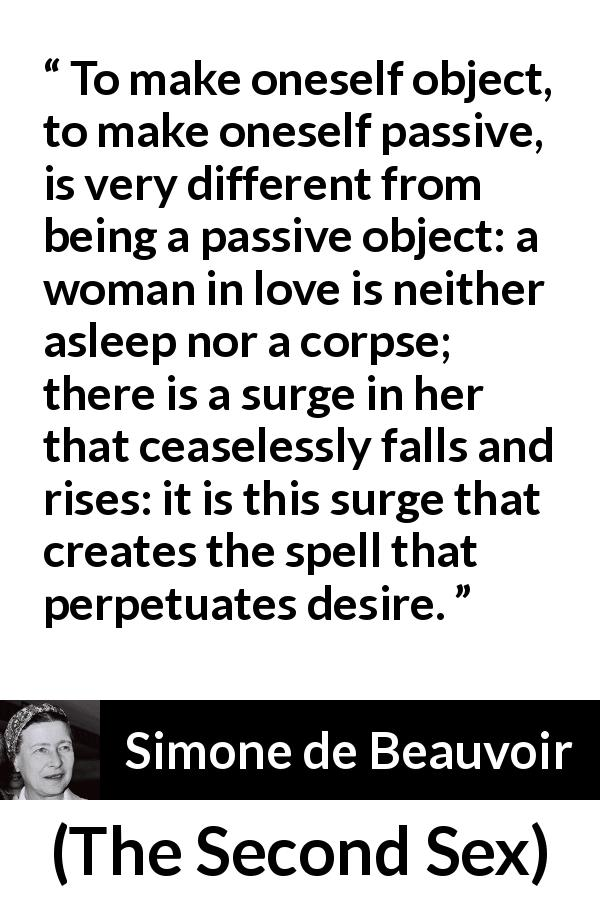 Simone de Beauvoir - The Second Sex - To make oneself object, to make oneself passive, is very different from being a passive object: a woman in love is neither asleep nor a corpse; there is a surge in her that ceaselessly falls and rises: it is this surge that creates the spell that perpetuates desire.