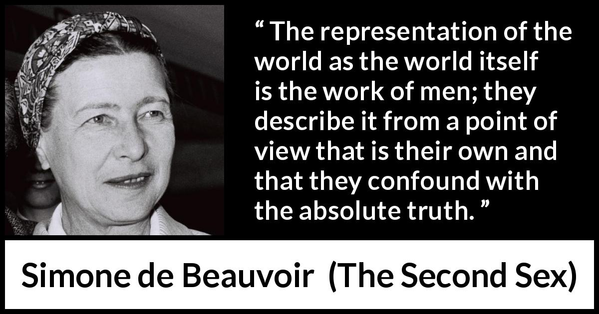 Simone de Beauvoir - The Second Sex - The representation of the world as the world itself is the work of men; they describe it from a point of view that is their own and that they confound with the absolute truth.