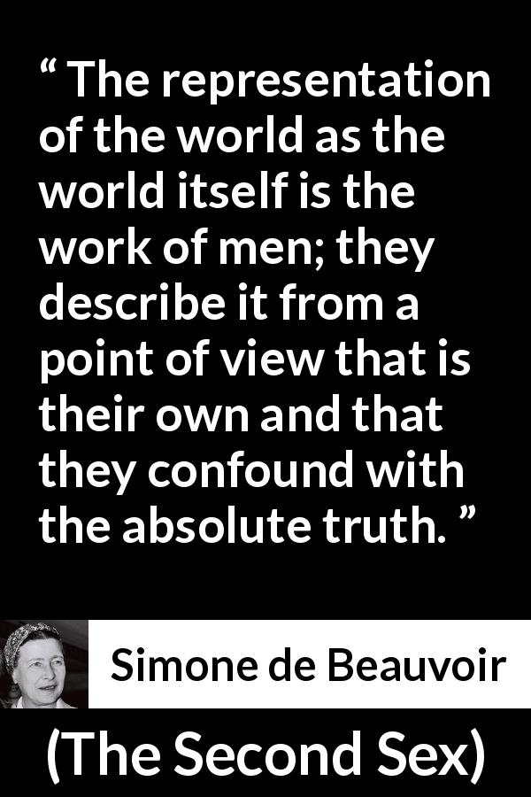 "Simone de Beauvoir about men (""The Second Sex"", 1949) - The representation of the world as the world itself is the work of men; they describe it from a point of view that is their own and that they confound with the absolute truth."