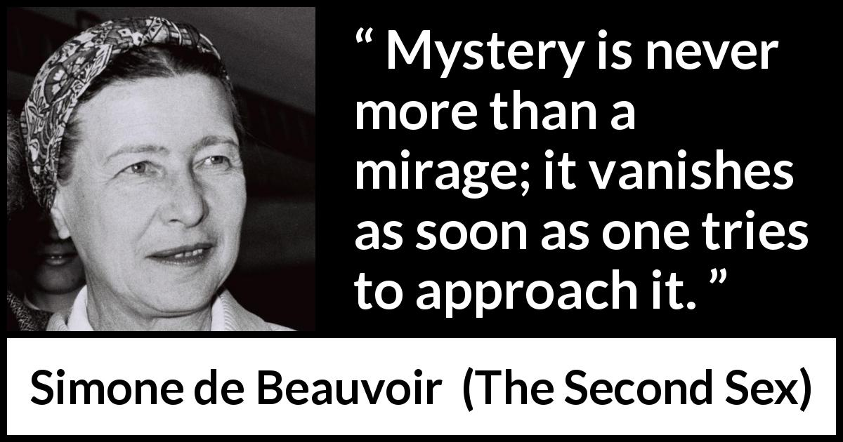Simone de Beauvoir - The Second Sex - Mystery is never more than a mirage; it vanishes as soon as one tries to approach it.