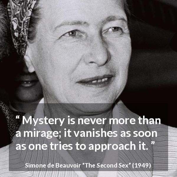 Simone de Beauvoir quote about mystery from The Second Sex (1949) - Mystery is never more than a mirage; it vanishes as soon as one tries to approach it.