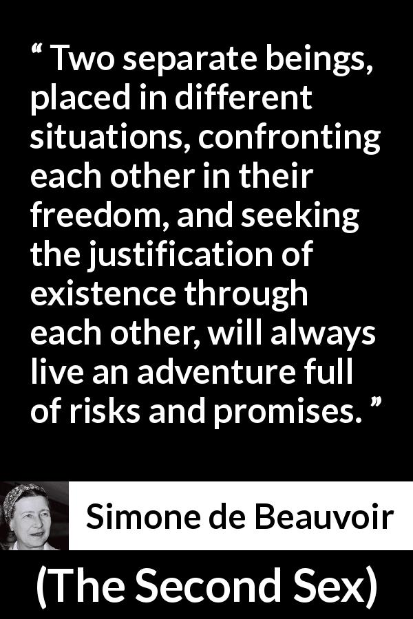 "Simone de Beauvoir about relationship (""The Second Sex"", 1949) - Two separate beings, placed in different situations, confronting each other in their freedom, and seeking the justification of existence through each other, will always live an adventure full of risks and promises."