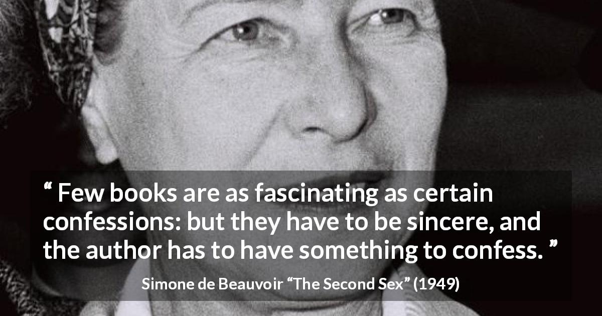 "Simone de Beauvoir about sincerity (""The Second Sex"", 1949) - Few books are as fascinating as certain confessions: but they have to be sincere, and the author has to have something to confess."