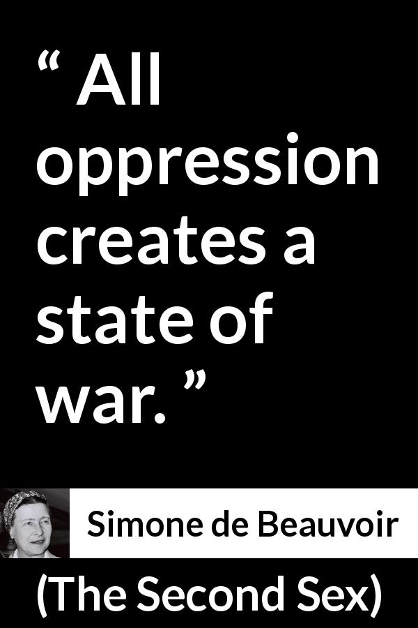 Simone de Beauvoir quote about war from The Second Sex (1949) - All oppression creates a state of war.