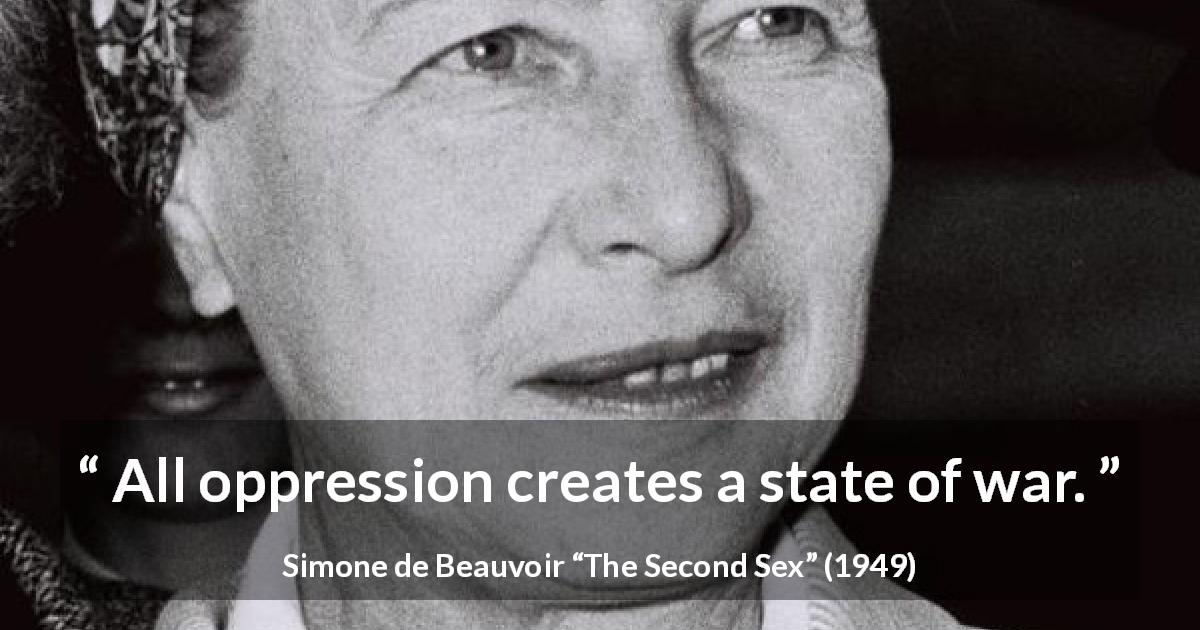 "Simone de Beauvoir about war (""The Second Sex"", 1949) - All oppression creates a state of war."