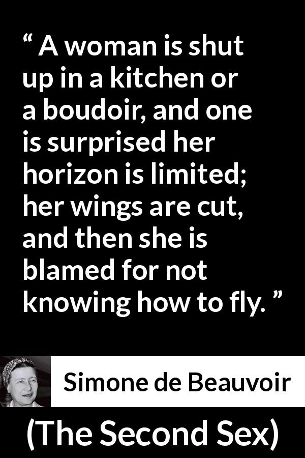 Simone de Beauvoir quote about woman from The Second Sex (1949) - A woman is shut up in a kitchen or a boudoir, and one is surprised her horizon is limited; her wings are cut, and then she is blamed for not knowing how to fly.