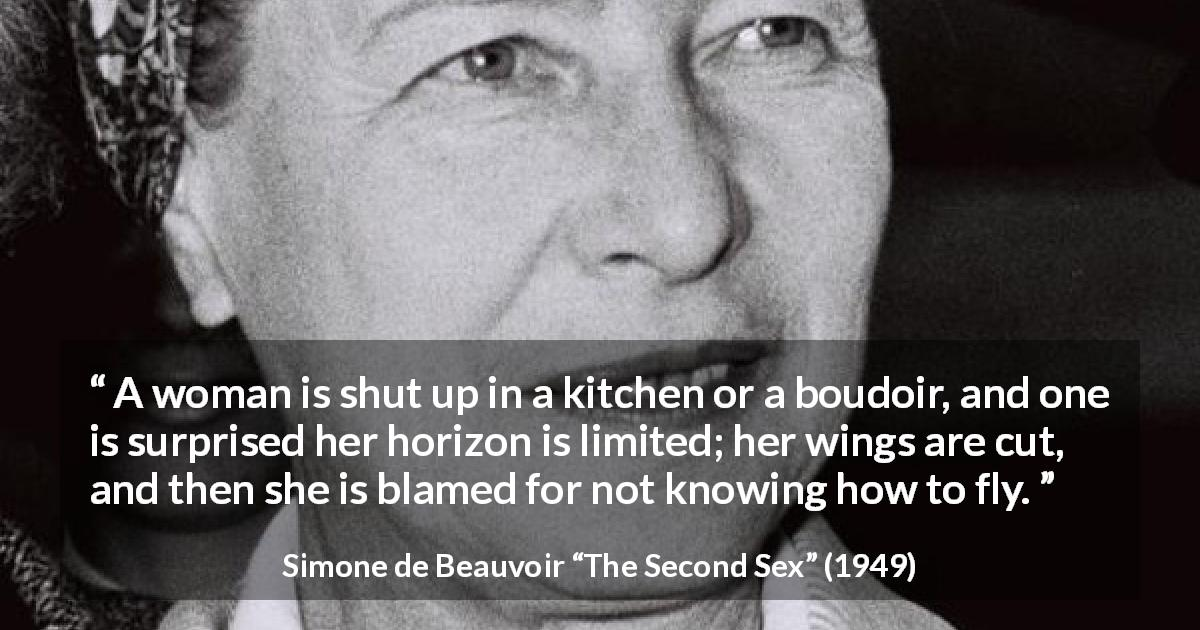 "Simone de Beauvoir about woman (""The Second Sex"", 1949) - A woman is shut up in a kitchen or a boudoir, and one is surprised her horizon is limited; her wings are cut, and then she is blamed for not knowing how to fly."
