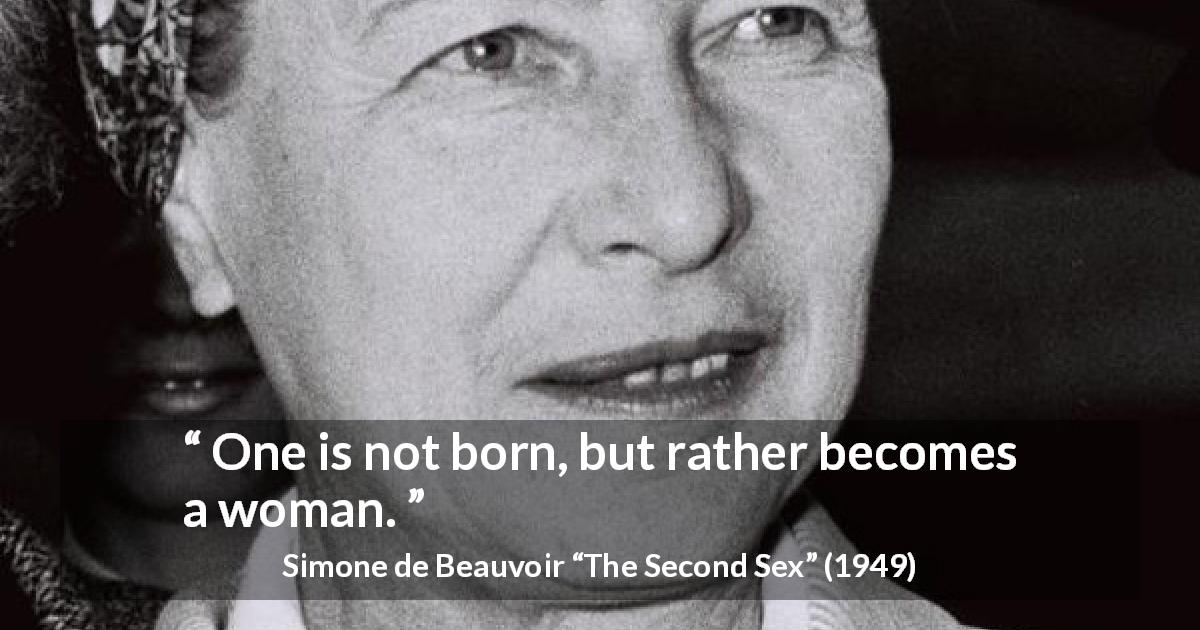 "Simone de Beauvoir about woman (""The Second Sex"", 1949) - One is not born, but rather becomes a woman."