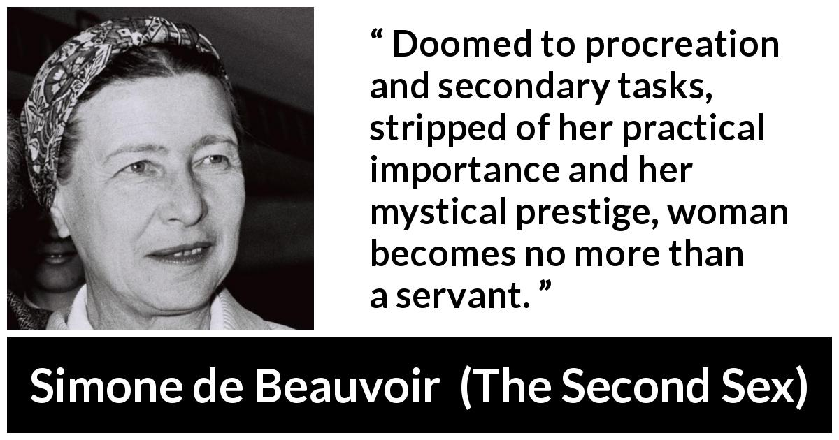 "Simone de Beauvoir about woman (""The Second Sex"", 1949) - Doomed to procreation and secondary tasks, stripped of her practical importance and her mystical prestige, woman becomes no more than a servant."