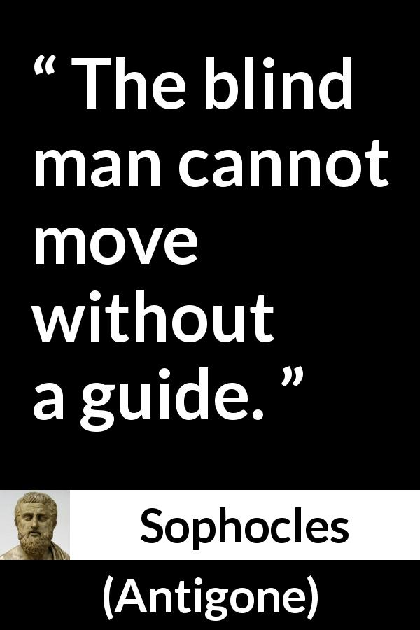 Sophocles - Antigone - The blind man cannot move without a guide.