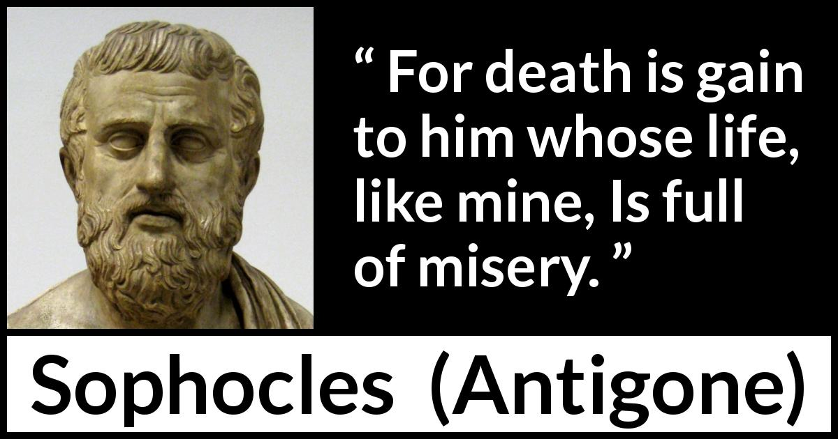 "Sophocles about death (""Antigone"", c. 441 BC) - For death is gain to him whose life, like mine, Is full of misery."