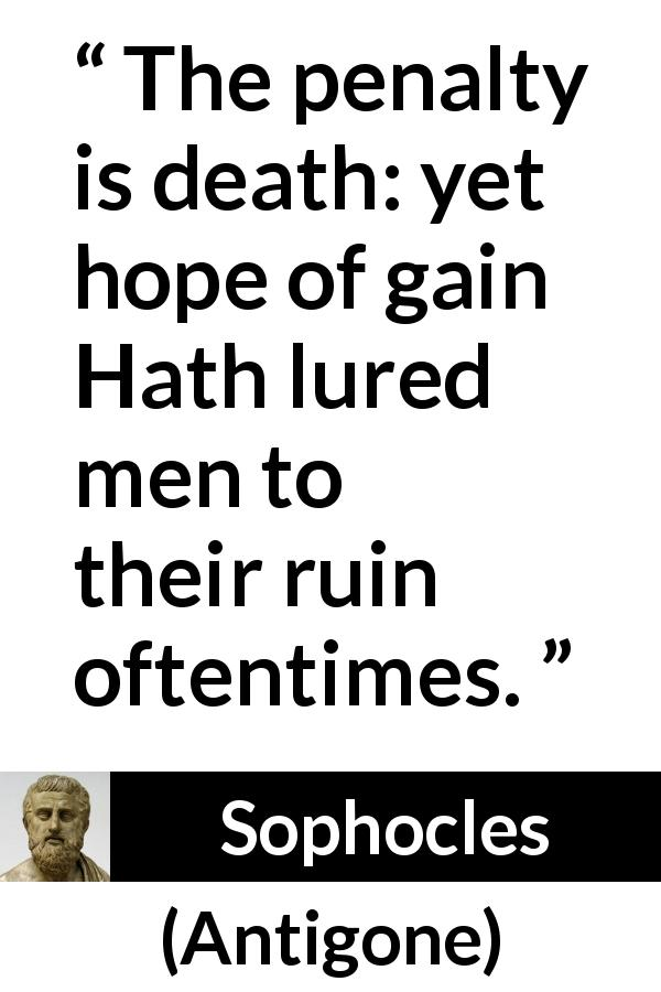 "Sophocles about death (""Antigone"", c. 441 BC) - The penalty is death: yet hope of gain Hath lured men to their ruin oftentimes."