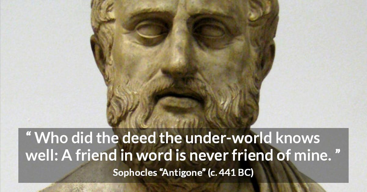 "Sophocles about friendship (""Antigone"", c. 441 BC) - Who did the deed the under-world knows well: A friend in word is never friend of mine."