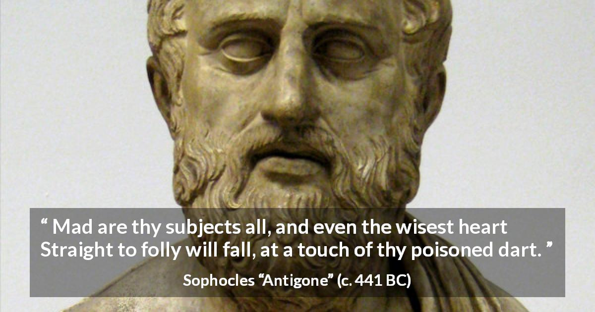 "Sophocles about madness (""Antigone"", c. 441 BC) - Mad are thy subjects all, and even the wisest heart Straight to folly will fall, at a touch of thy poisoned dart."