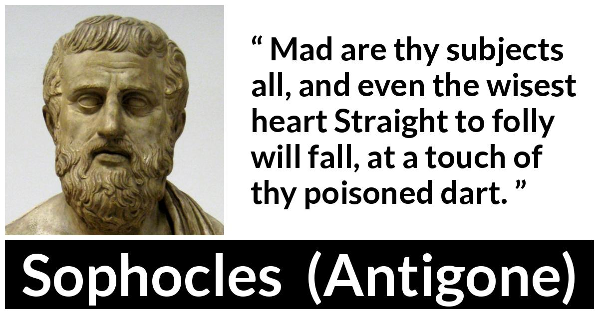 Sophocles - Antigone - Mad are thy subjects all, and even the wisest heart Straight to folly will fall, at a touch of thy poisoned dart.