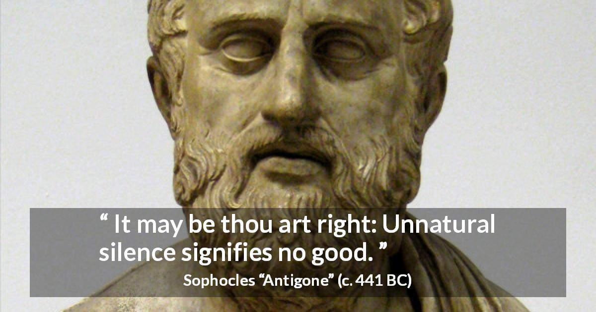 "Sophocles about silence (""Antigone"", c. 441 BC) - It may be thou art right: Unnatural silence signifies no good."