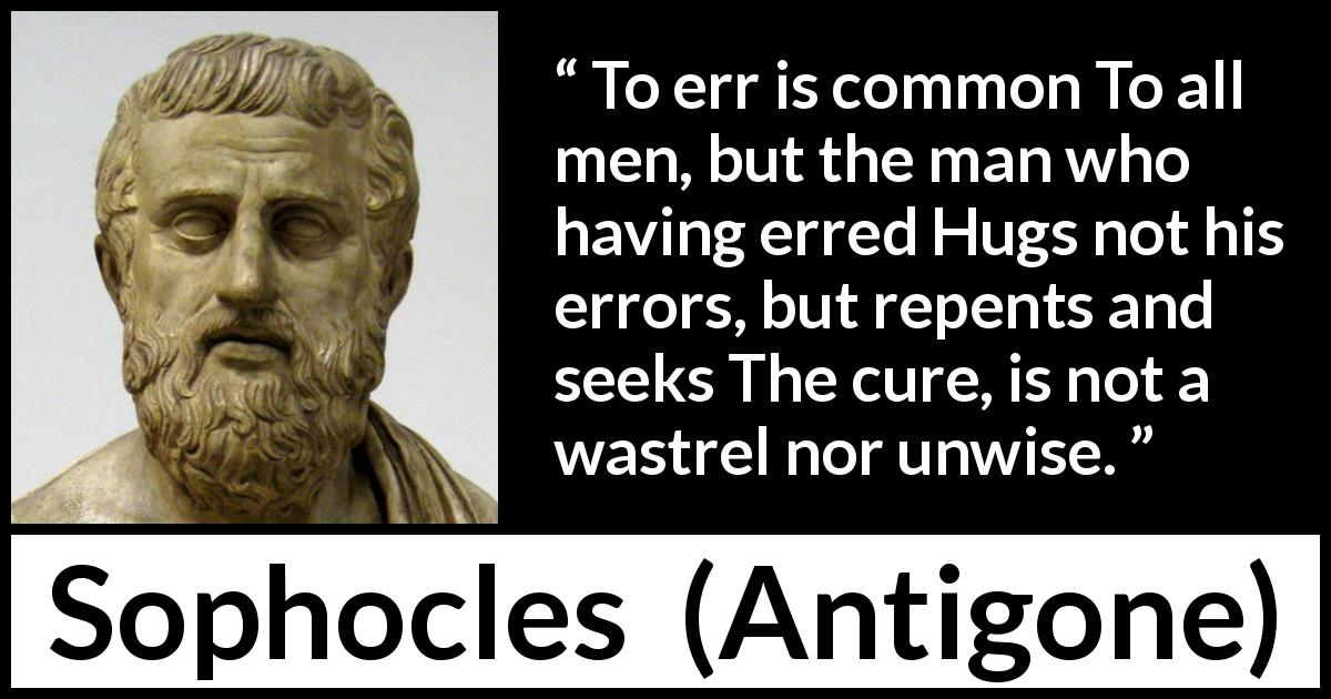 "Sophocles about wisdom (""Antigone"", c. 441 BC) - To err is common To all men, but the man who having erred Hugs not his errors, but repents and seeks The cure, is not a wastrel nor unwise."