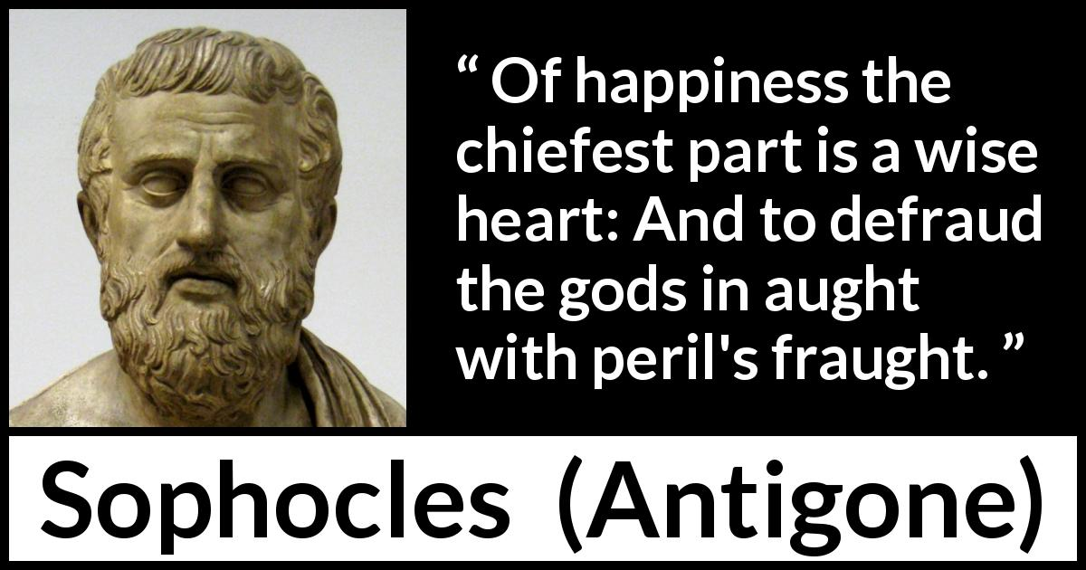Sophocles - Antigone - Of happiness the chiefest part is a wise heart: And to defraud the gods in aught with peril's fraught.