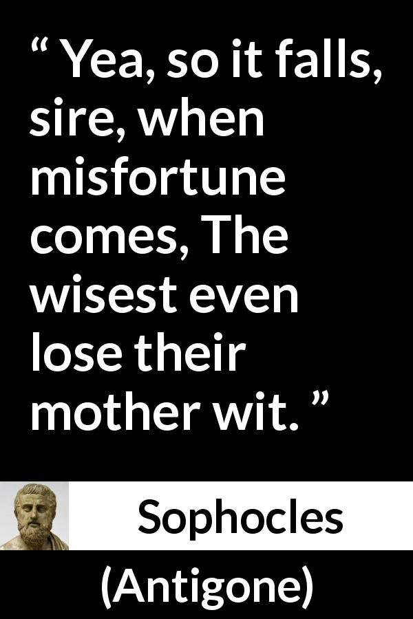 Sophocles - Antigone - Yea, so it falls, sire, when misfortune comes, The wisest even lose their mother wit.