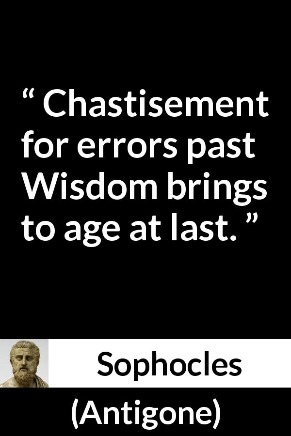 Sophocles - Antigone - Chastisement for errors past Wisdom brings to age at last.