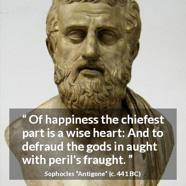 Sophocles quote about wisdom from Antigone (c. 441 BC) - Of happiness the chiefest part is a wise heart: And to defraud the gods in aught with peril's fraught.