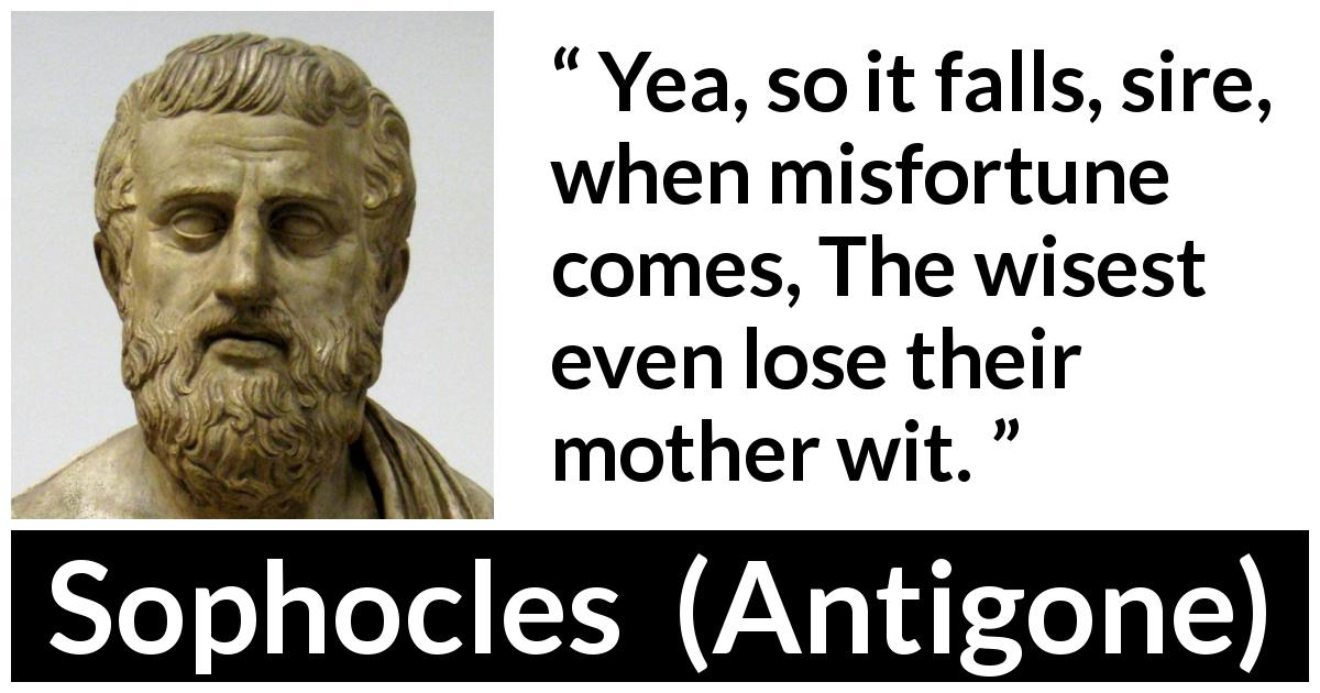 Sophocles quote about wisdom from Antigone (c. 441 BC) - Yea, so it falls, sire, when misfortune comes, The wisest even lose their mother wit.