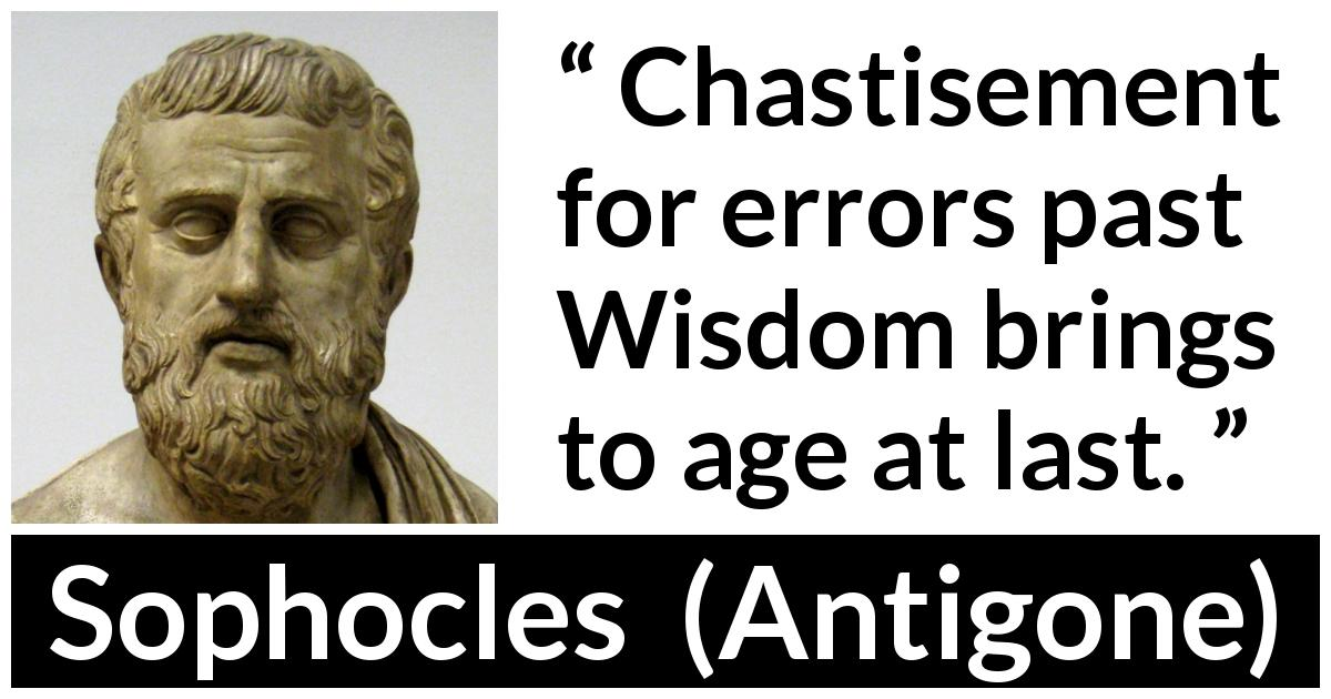 Sophocles quote about wisdom from Antigone (c. 441 BC) - Chastisement for errors past Wisdom brings to age at last.