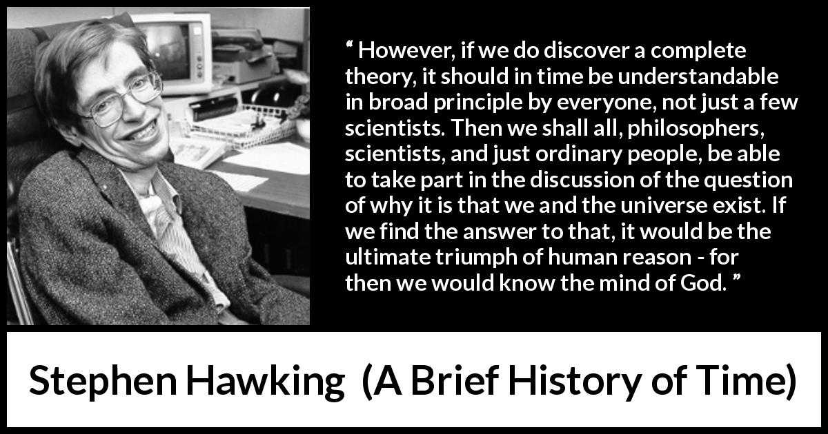"Stephen Hawking about God (""A Brief History of Time"", 1988) - However, if we do discover a complete theory, it should in time be understandable in broad principle by everyone, not just a few scientists. Then we shall all, philosophers, scientists, and just ordinary people, be able to take part in the discussion of the question of why it is that we and the universe exist. If we find the answer to that, it would be the ultimate triumph of human reason - for then we would know the mind of God."
