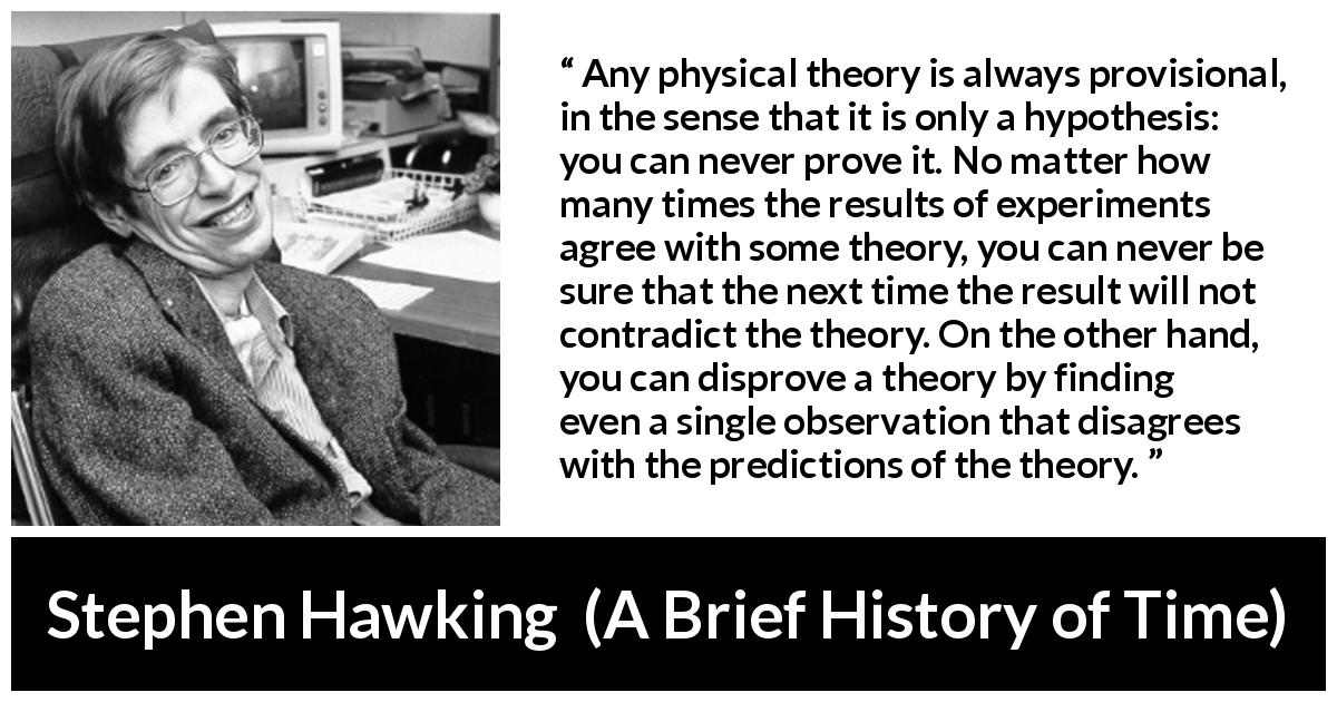 "Stephen Hawking about contradiction (""A Brief History of Time"", 1988) - Any physical theory is always provisional, in the sense that it is only a hypothesis: you can never prove it. No matter how many times the results of experiments agree with some theory, you can never be sure that the next time the result will not contradict the theory. On the other hand, you can disprove a theory by finding even a single observation that disagrees with the predictions of the theory."