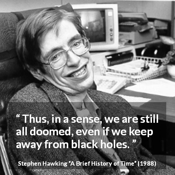 Stephen Hawking quote about death from A Brief History of Time (1988) - Thus, in a sense, we are still all doomed, even if we keep away from black holes.