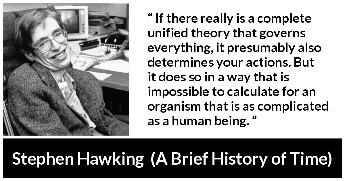 "Stephen Hawking about humanity (""A Brief History of Time"", 1988) - If there really is a complete unified theory that governs everything, it presumably also determines your actions. But it does so in a way that is impossible to calculate for an organism that is as complicated as a human being."